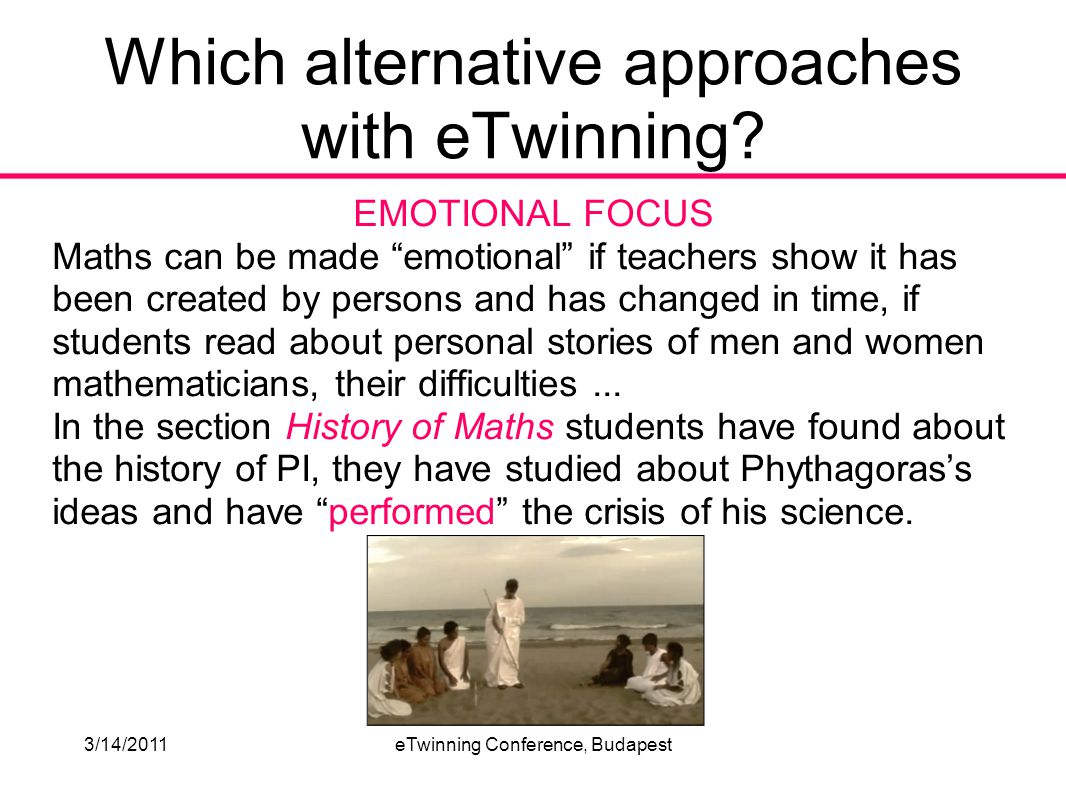 3/14/2011eTwinning Conference, Budapest EMOTIONAL FOCUS Maths can be made emotional if teachers show it has been created by persons and has changed in time, if students read about personal stories of men and women mathematicians, their difficulties...