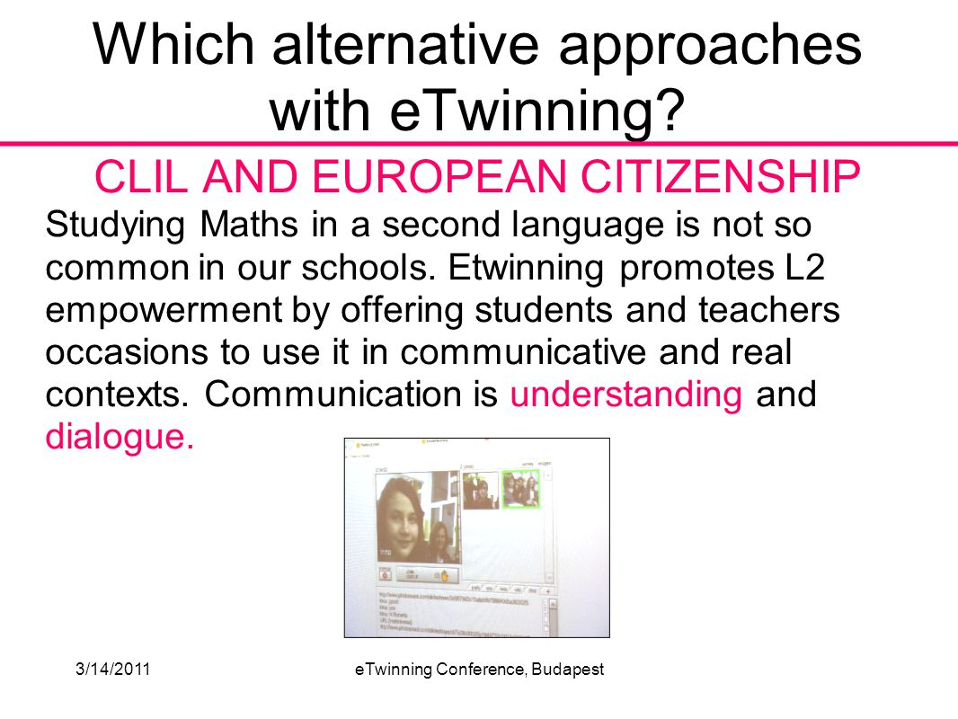 3/14/2011eTwinning Conference, Budapest CLIL AND EUROPEAN CITIZENSHIP Studying Maths in a second language is not so common in our schools.