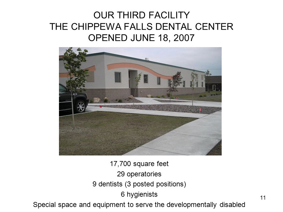 11 OUR THIRD FACILITY THE CHIPPEWA FALLS DENTAL CENTER OPENED JUNE 18, 2007 17,700 square feet 29 operatories 9 dentists (3 posted positions) 6 hygienists Special space and equipment to serve the developmentally disabled