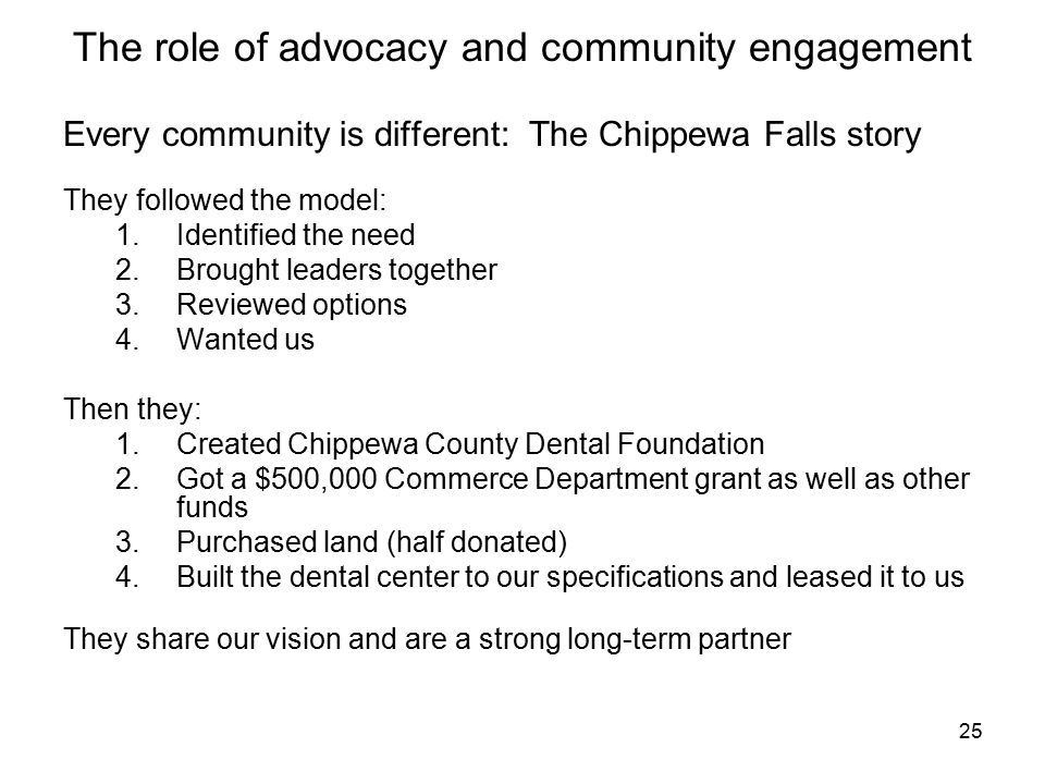 25 The role of advocacy and community engagement Every community is different: The Chippewa Falls story They followed the model: 1.Identified the need 2.Brought leaders together 3.Reviewed options 4.Wanted us Then they: 1.Created Chippewa County Dental Foundation 2.Got a $500,000 Commerce Department grant as well as other funds 3.Purchased land (half donated) 4.Built the dental center to our specifications and leased it to us They share our vision and are a strong long-term partner
