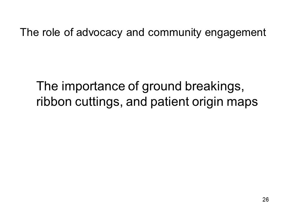 26 The role of advocacy and community engagement The importance of ground breakings, ribbon cuttings, and patient origin maps