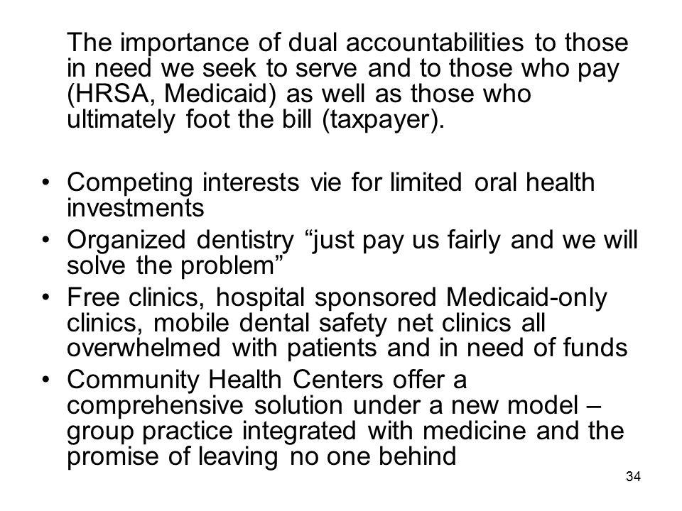 34 The importance of dual accountabilities to those in need we seek to serve and to those who pay (HRSA, Medicaid) as well as those who ultimately foot the bill (taxpayer).