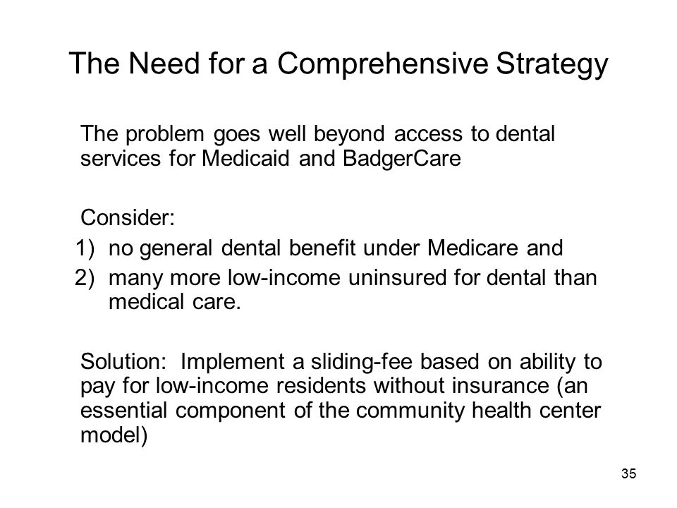 35 The Need for a Comprehensive Strategy The problem goes well beyond access to dental services for Medicaid and BadgerCare Consider: 1)no general dental benefit under Medicare and 2)many more low-income uninsured for dental than medical care.