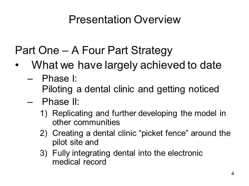 4 Presentation Overview Part One – A Four Part Strategy What we have largely achieved to date –Phase I: Piloting a dental clinic and getting noticed –Phase II: 1)Replicating and further developing the model in other communities 2)Creating a dental clinic picket fence around the pilot site and 3)Fully integrating dental into the electronic medical record