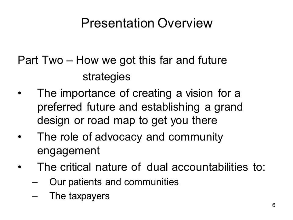 6 Presentation Overview Part Two – How we got this far and future strategies The importance of creating a vision for a preferred future and establishing a grand design or road map to get you there The role of advocacy and community engagement The critical nature of dual accountabilities to: –Our patients and communities –The taxpayers