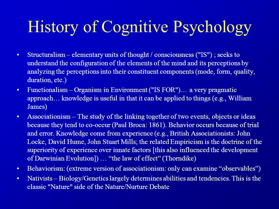 History of Cognitive Psychology Structuralism – elementary units of thought / consciousness ( IS ) ; seeks to understand the configuration of the elements of the mind and its perceptions by analyzing the perceptions into their constituent components (mode, form, quality, duration, etc.) Functionalism – Organism in Environment ( IS FOR )… a very pragmatic approach… knowledge is useful in that it can be applied to things (e.g., William James) Associationism – The study of the linking together of two events, objects or ideas because they tend to co-occur (Paul Broca: 1861).