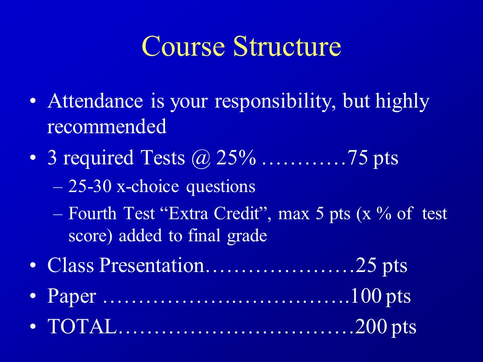 Course Structure Attendance is your responsibility, but highly recommended 3 required Tests @ 25% …………75 pts –25-30 x-choice questions –Fourth Test Extra Credit , max 5 pts (x % of test score) added to final grade Class Presentation…………………25 pts Paper ……………….…………….100 pts TOTAL……………………………200 pts