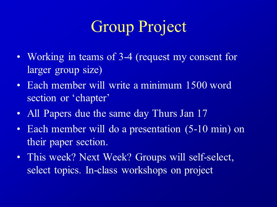 Group Project Working in teams of 3-4 (request my consent for larger group size) Each member will write a minimum 1500 word section or 'chapter' All Papers due the same day Thurs Jan 17 Each member will do a presentation (5-10 min) on their paper section.