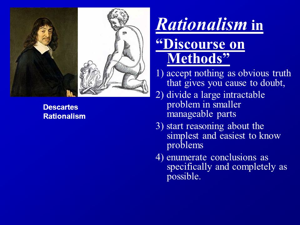 Rationalism in Discourse on Methods 1) accept nothing as obvious truth that gives you cause to doubt, 2) divide a large intractable problem in smaller manageable parts 3) start reasoning about the simplest and easiest to know problems 4) enumerate conclusions as specifically and completely as possible.