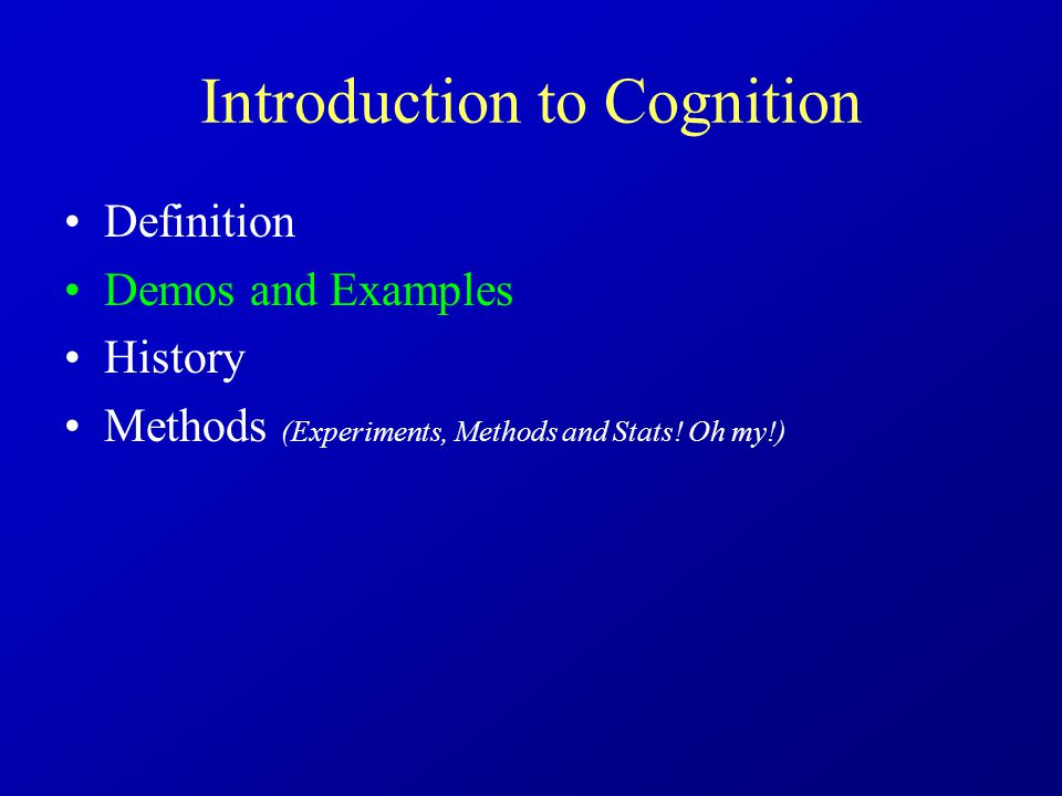 Introduction to Cognition Definition Demos and Examples History Methods (Experiments, Methods and Stats.