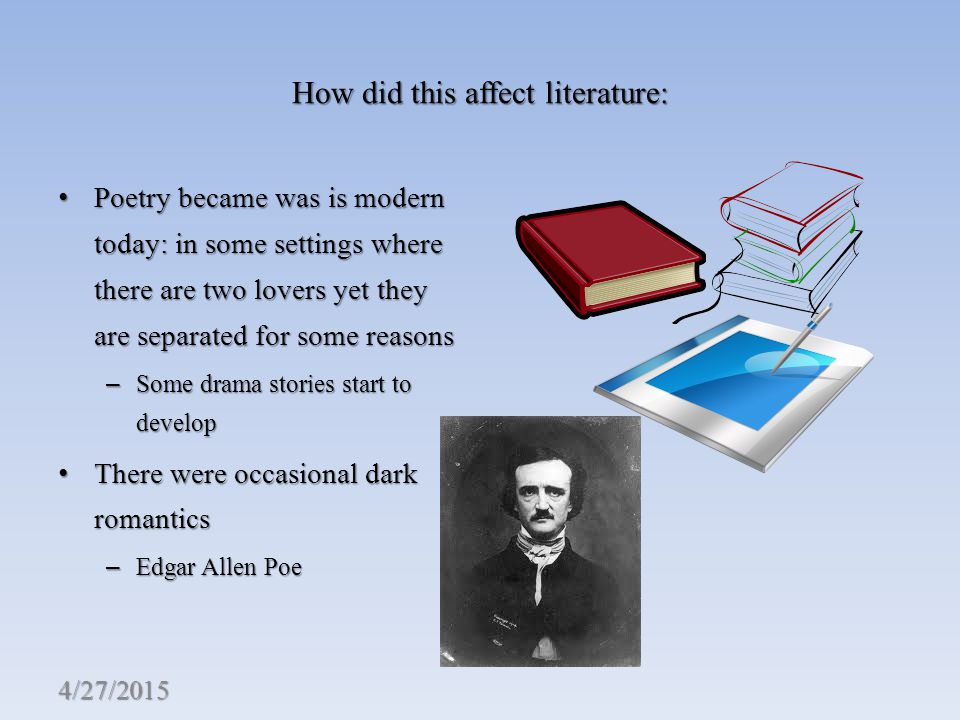 How did this affect literature: Poetry became was is modern today: in some settings where there are two lovers yet they are separated for some reasons Poetry became was is modern today: in some settings where there are two lovers yet they are separated for some reasons – Some drama stories start to develop There were occasional dark romantics There were occasional dark romantics – Edgar Allen Poe 4/27/2015