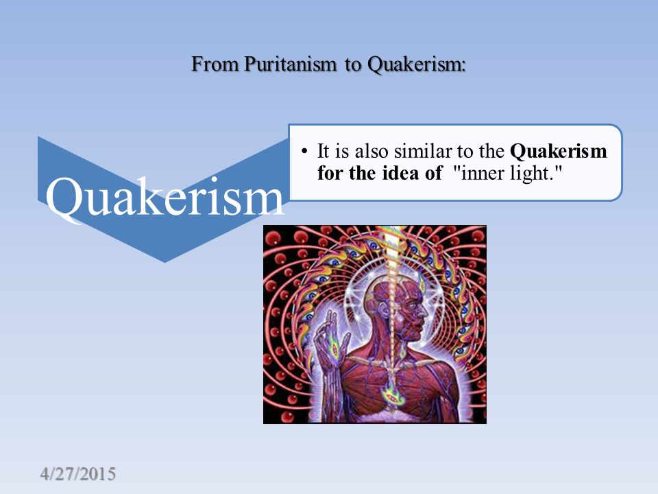 From Puritanism to Quakerism: Quakerism It is also similar to the Quakerism for the idea of inner light. 4/27/2015