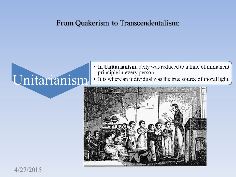 From Quakerism to Transcendentalism: Unitarianism In Unitarianism, deity was reduced to a kind of immanent principle in every person It is where an individual was the true source of moral light.