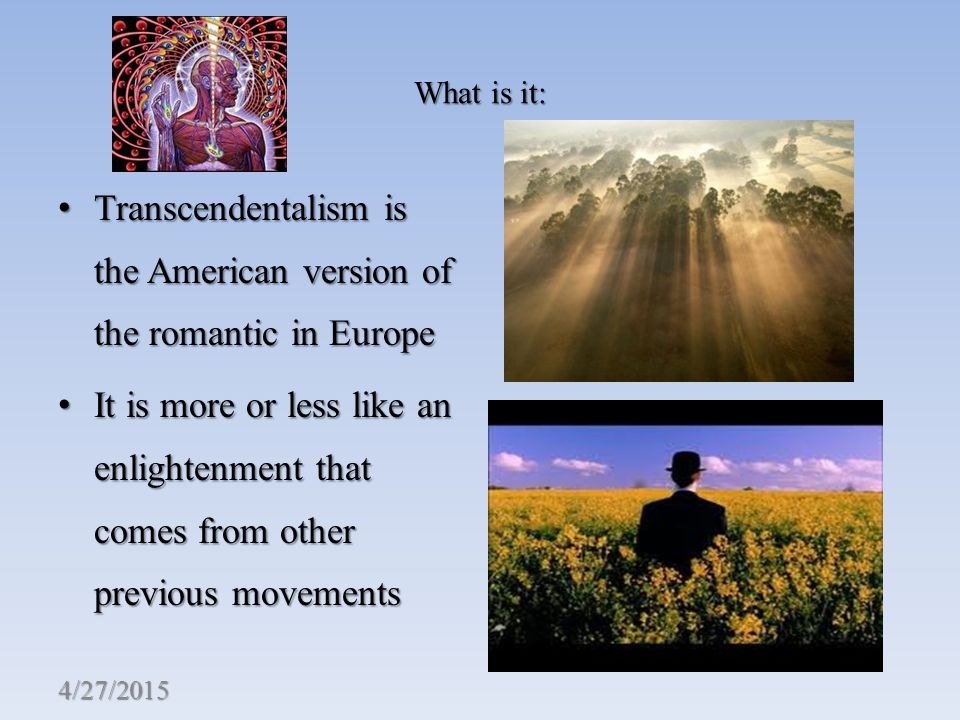 What is it: Transcendentalism is the American version of the romantic in Europe Transcendentalism is the American version of the romantic in Europe It is more or less like an enlightenment that comes from other previous movements It is more or less like an enlightenment that comes from other previous movements 4/27/2015