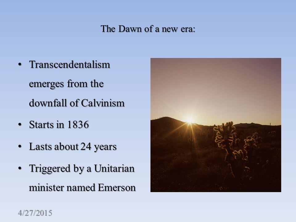 The Dawn of a new era: Transcendentalism emerges from the downfall of Calvinism Transcendentalism emerges from the downfall of Calvinism Starts in 1836 Starts in 1836 Lasts about 24 years Lasts about 24 years Triggered by a Unitarian minister named Emerson Triggered by a Unitarian minister named Emerson 4/27/2015