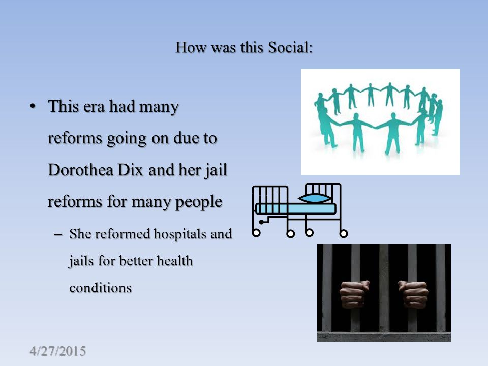 How was this Social: This era had many reforms going on due to Dorothea Dix and her jail reforms for many people This era had many reforms going on due to Dorothea Dix and her jail reforms for many people – She reformed hospitals and jails for better health conditions 4/27/2015