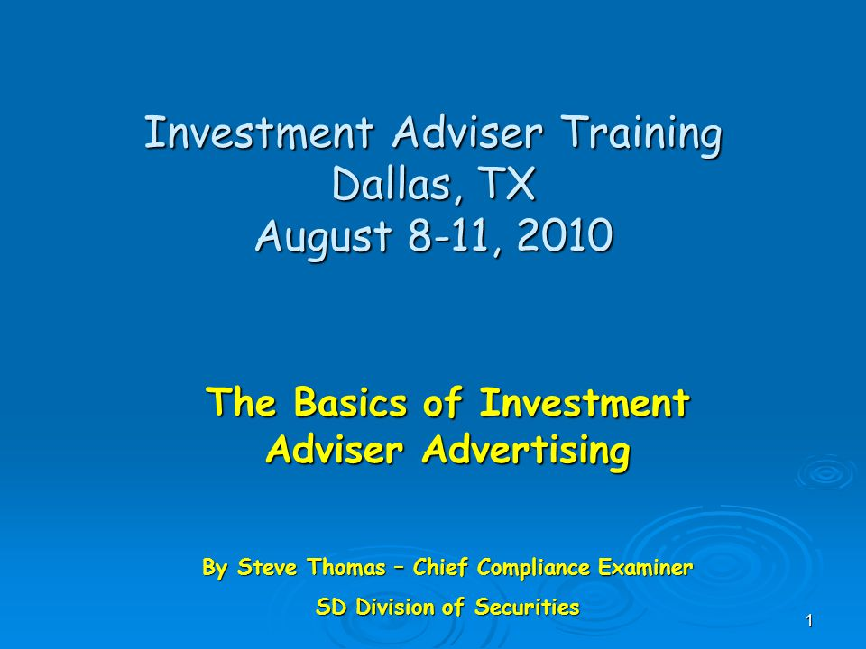 Investment Adviser Training Dallas, TX August 8-11, 2010 The Basics of Investment Adviser Advertising By Steve Thomas – Chief Compliance Examiner SD Division of Securities 1
