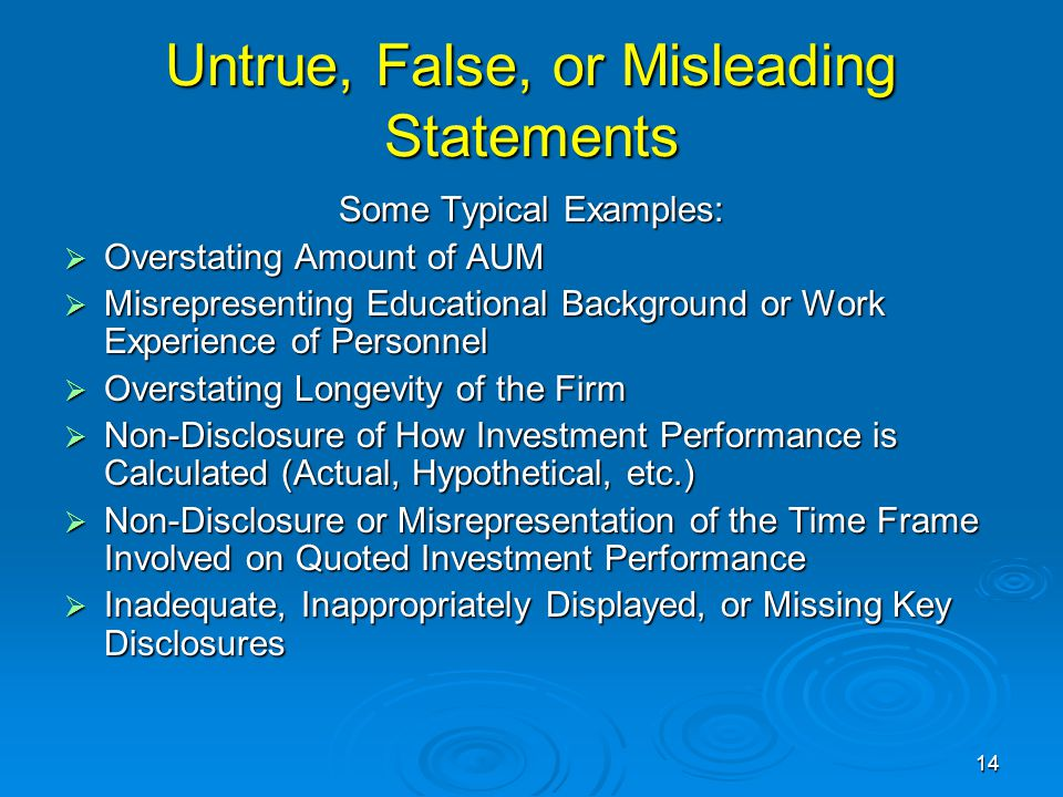 Untrue, False, or Misleading Statements Some Typical Examples:  Overstating Amount of AUM  Misrepresenting Educational Background or Work Experience of Personnel  Overstating Longevity of the Firm  Non-Disclosure of How Investment Performance is Calculated (Actual, Hypothetical, etc.)  Non-Disclosure or Misrepresentation of the Time Frame Involved on Quoted Investment Performance  Inadequate, Inappropriately Displayed, or Missing Key Disclosures 14