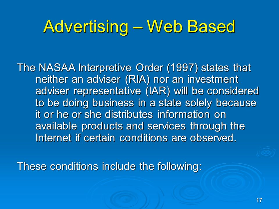 Advertising – Web Based The NASAA Interpretive Order (1997) states that neither an adviser (RIA) nor an investment adviser representative (IAR) will be considered to be doing business in a state solely because it or he or she distributes information on available products and services through the Internet if certain conditions are observed.