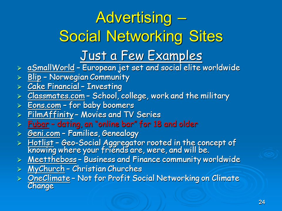 Advertising – Social Networking Sites Just a Few Examples  aSmallWorld – European jet set and social elite worldwide  Blip – Norwegian Community  Cake Financial – Investing  Classmates.com – School, college, work and the military  Eons.com – for baby boomers  FilmAffinity – Movies and TV Series  Fubar – dating, an online bar for 18 and older  Geni.com – Families, Genealogy  Hotlist – Geo-Social Aggregator rooted in the concept of knowing where your friends are, were, and will be.