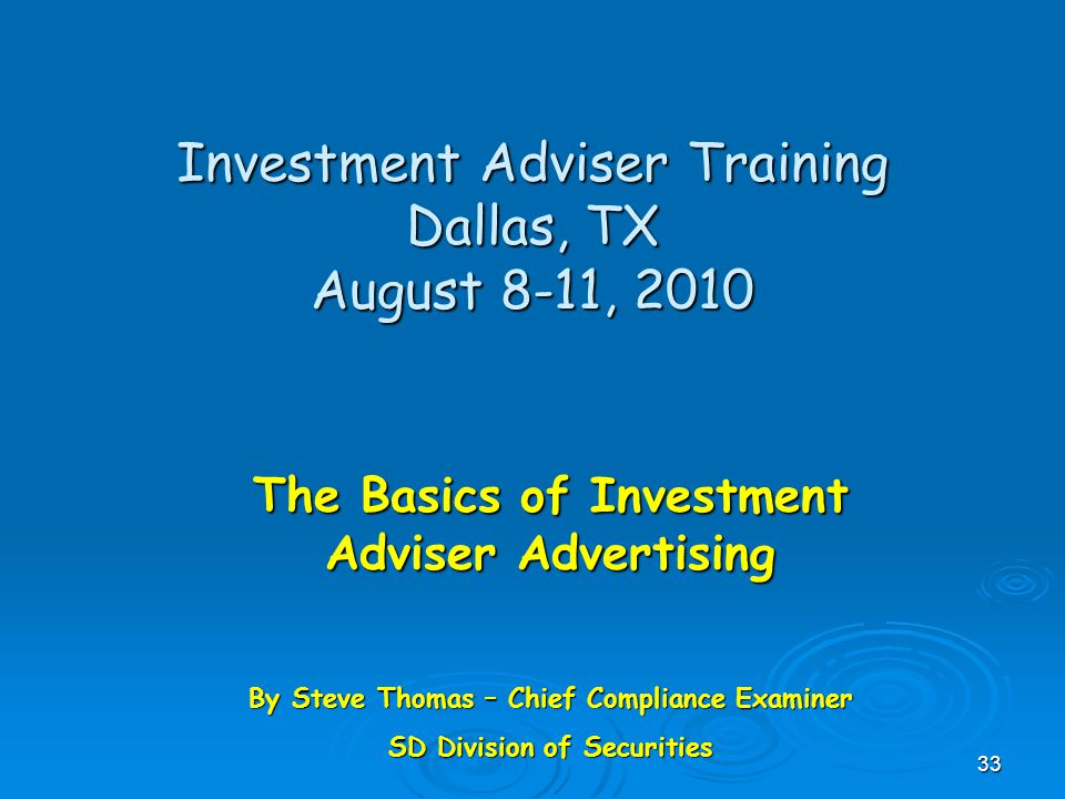 Investment Adviser Training Dallas, TX August 8-11, 2010 The Basics of Investment Adviser Advertising By Steve Thomas – Chief Compliance Examiner SD Division of Securities 33