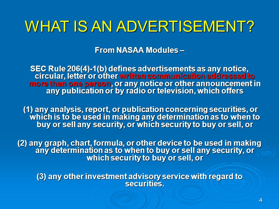 From NASAA Modules – SEC Rule 206(4)-1(b) defines advertisements as any notice, circular, letter or other written communication addressed to more than one person, or any notice or other announcement in any publication or by radio or television, which offers (1) any analysis, report, or publication concerning securities, or which is to be used in making any determination as to when to buy or sell any security, or which security to buy or sell, or (1) any analysis, report, or publication concerning securities, or which is to be used in making any determination as to when to buy or sell any security, or which security to buy or sell, or (2) any graph, chart, formula, or other device to be used in making any determination as to when to buy or sell any security, or which security to buy or sell, or (3) any other investment advisory service with regard to securities.