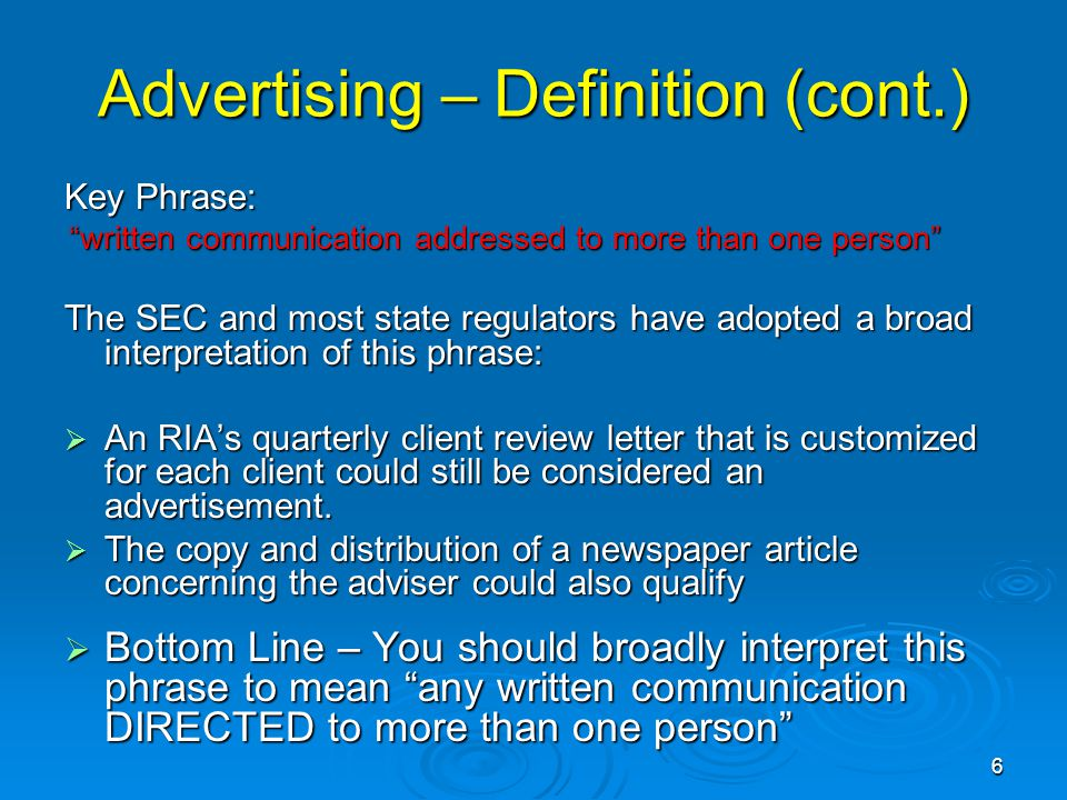 Advertising – Definition (cont.) Key Phrase: written communication addressed to more than one person written communication addressed to more than one person The SEC and most state regulators have adopted a broad interpretation of this phrase:  An RIA's quarterly client review letter that is customized for each client could still be considered an advertisement.