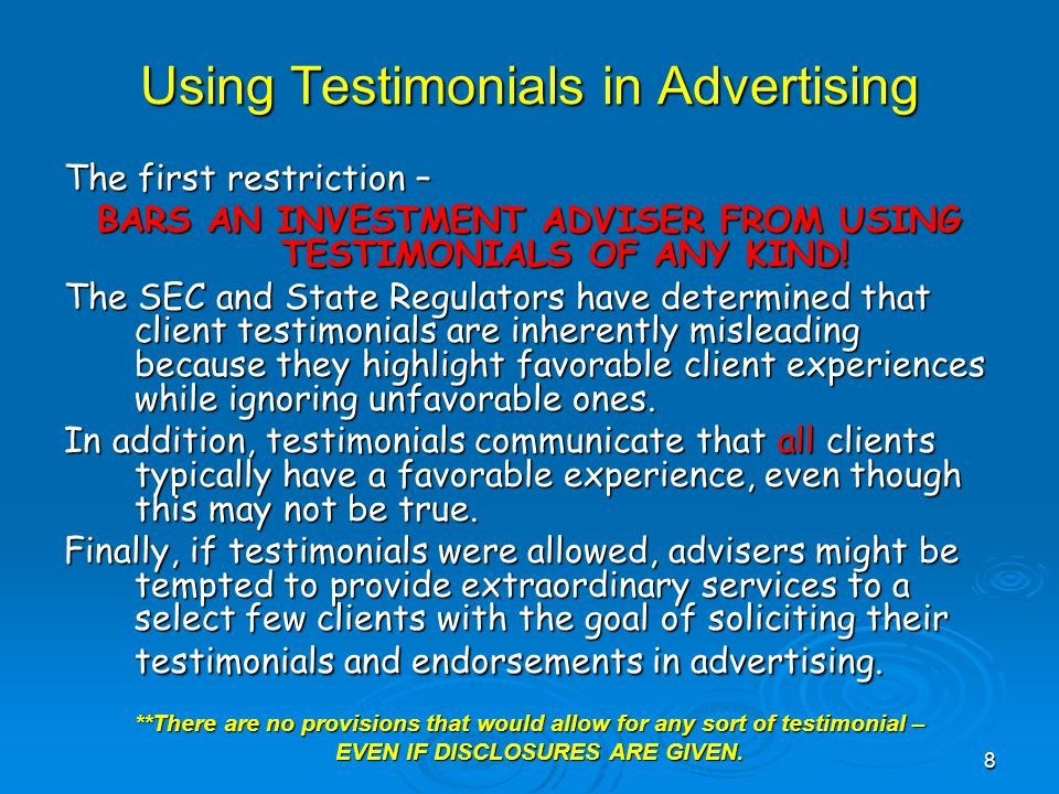 Using Testimonials in Advertising The first restriction – BARS AN INVESTMENT ADVISER FROM USING TESTIMONIALS OF ANY KIND.