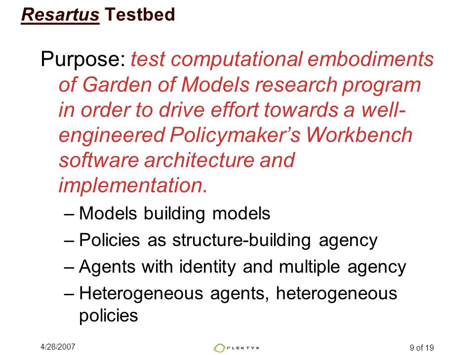 4/28/2007 9 of 19 Resartus Testbed Purpose: test computational embodiments of Garden of Models research program in order to drive effort towards a well- engineered Policymaker's Workbench software architecture and implementation.