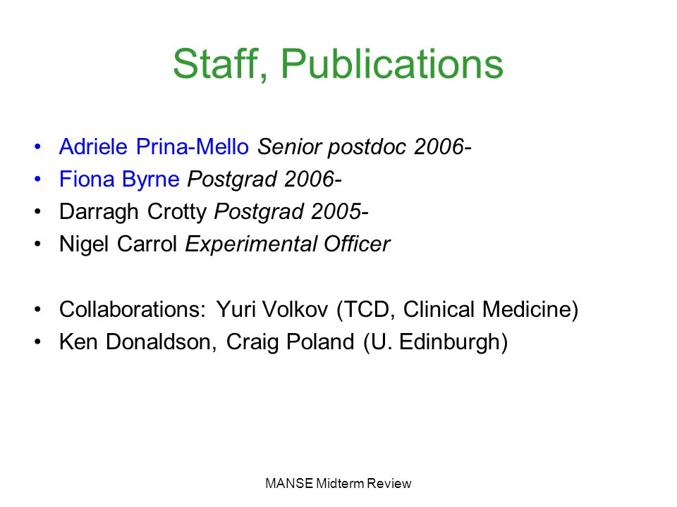 MANSE Midterm Review Staff, Publications Adriele Prina-Mello Senior postdoc 2006- Fiona Byrne Postgrad 2006- Darragh Crotty Postgrad 2005- Nigel Carrol Experimental Officer Collaborations: Yuri Volkov (TCD, Clinical Medicine) Ken Donaldson, Craig Poland (U.