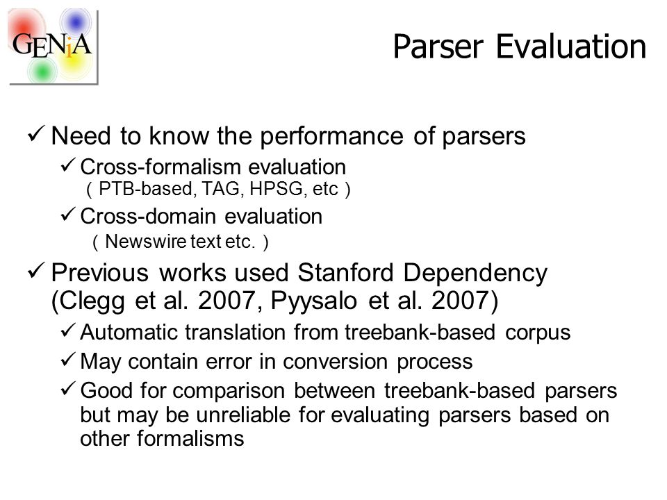 Parser Evaluation Need to know the performance of parsers Cross-formalism evaluation ( PTB-based, TAG, HPSG, etc ) Cross-domain evaluation ( Newswire text etc.