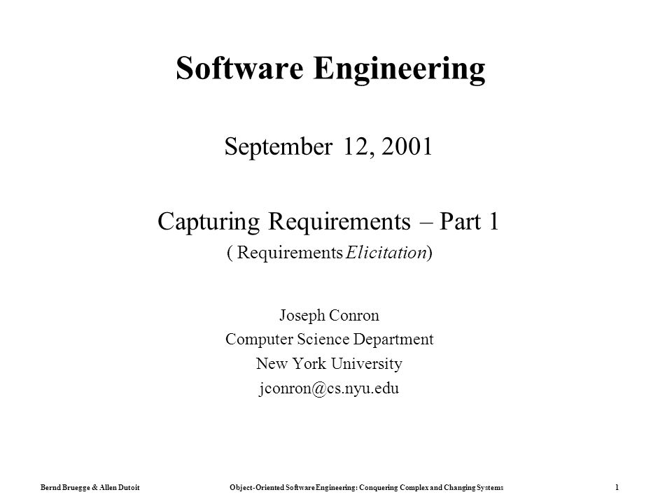 Bernd Bruegge & Allen Dutoit Object-Oriented Software Engineering: Conquering Complex and Changing Systems 1 Software Engineering September 12, 2001 Capturing Requirements – Part 1 ( Requirements Elicitation) Joseph Conron Computer Science Department New York University jconron@cs.nyu.edu