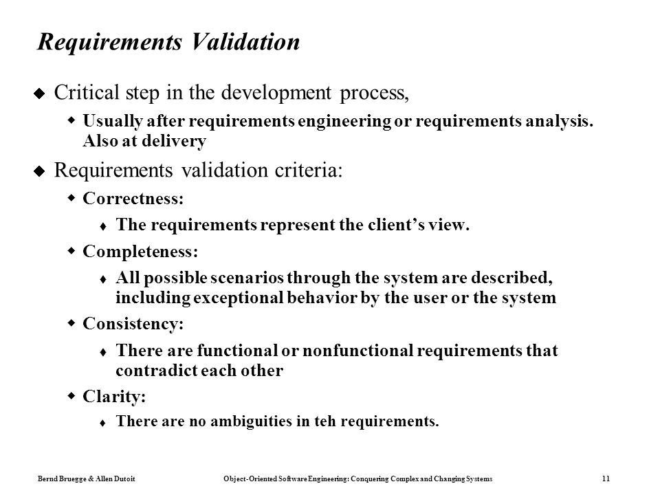 Bernd Bruegge & Allen Dutoit Object-Oriented Software Engineering: Conquering Complex and Changing Systems 11 Requirements Validation  Critical step in the development process,  Usually after requirements engineering or requirements analysis.
