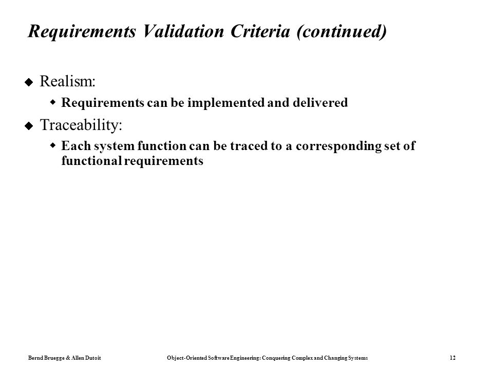 Bernd Bruegge & Allen Dutoit Object-Oriented Software Engineering: Conquering Complex and Changing Systems 12 Requirements Validation Criteria (continued)  Realism:  Requirements can be implemented and delivered  Traceability:  Each system function can be traced to a corresponding set of functional requirements