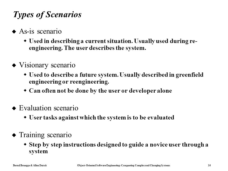 Bernd Bruegge & Allen Dutoit Object-Oriented Software Engineering: Conquering Complex and Changing Systems 16 Types of Scenarios  As-is scenario  Used in describing a current situation.