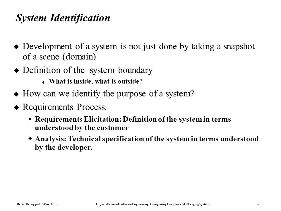 Bernd Bruegge & Allen Dutoit Object-Oriented Software Engineering: Conquering Complex and Changing Systems 5 System Identification  Development of a system is not just done by taking a snapshot of a scene (domain)  Definition of the system boundary  What is inside, what is outside.