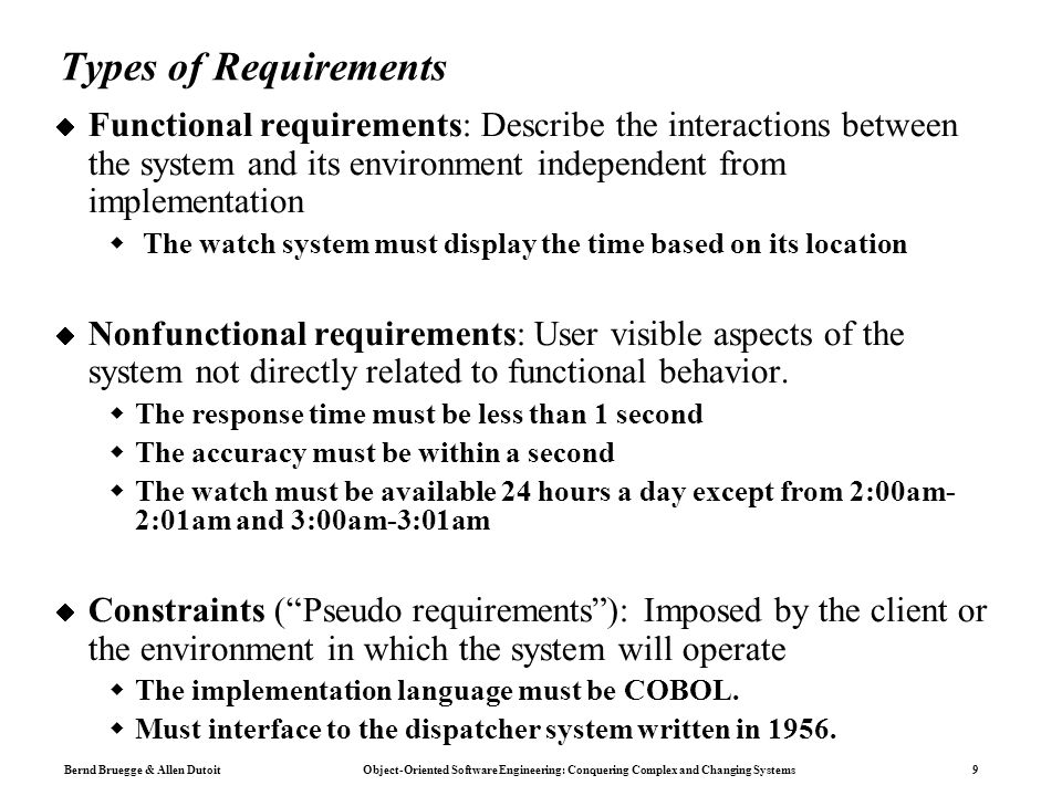 Bernd Bruegge & Allen Dutoit Object-Oriented Software Engineering: Conquering Complex and Changing Systems 9 Types of Requirements  Functional requirements: Describe the interactions between the system and its environment independent from implementation  The watch system must display the time based on its location  Nonfunctional requirements: User visible aspects of the system not directly related to functional behavior.