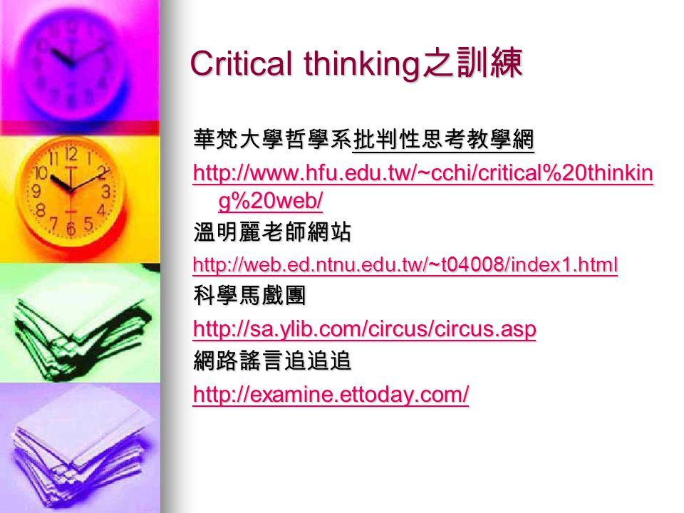 Critical thinking 之訓練 華梵大學哲學系批判性思考教學網 http://www.hfu.edu.tw/~cchi/critical%20thinkin g%20web/ http://www.hfu.edu.tw/~cchi/critical%20thinkin g%20web/溫明麗老師網站 http://web.ed.ntnu.edu.tw/~t04008/index1.html 科學馬戲團 http://sa.ylib.com/circus/circus.asp 網路謠言追追追 http://examine.ettoday.com/