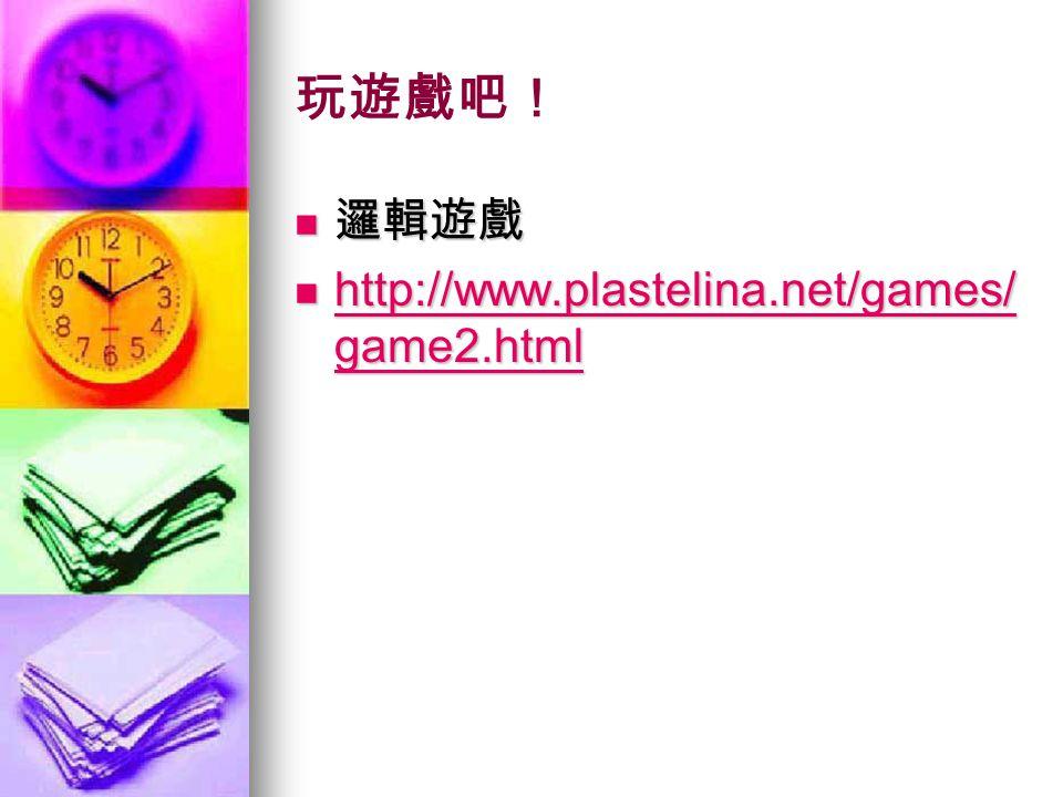 玩遊戲吧! 邏輯遊戲 邏輯遊戲 http://www.plastelina.net/games/ game2.html http://www.plastelina.net/games/ game2.html http://www.plastelina.net/games/ game2.html http://www.plastelina.net/games/ game2.html