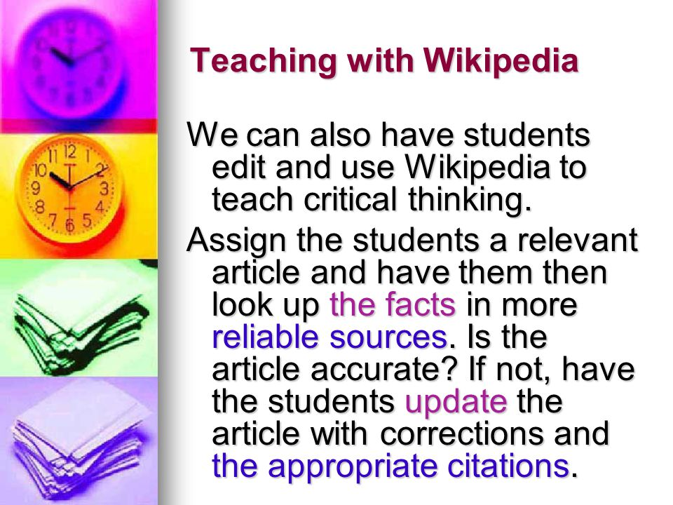 Teaching with Wikipedia We can also have students edit and use Wikipedia to teach critical thinking.