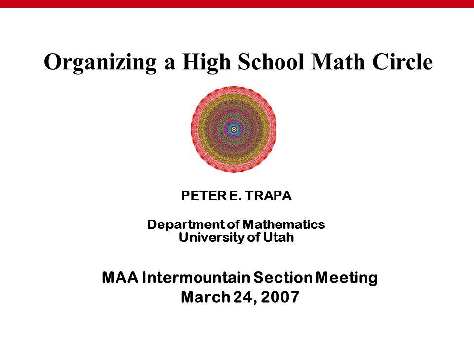MAA Intermountain Section Meeting March 24, 2007 PETER E. TRAPA Department of Mathematics University of Utah Organizing a High School Math Circle