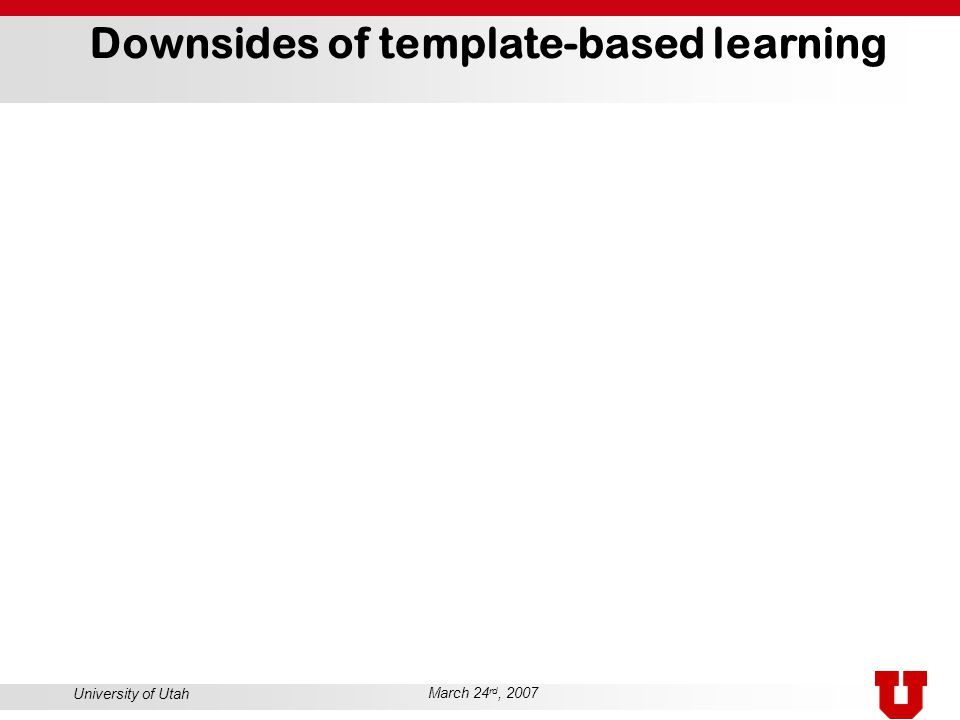 University of Utah March 24 rd, 2007 Downsides of template-based learning