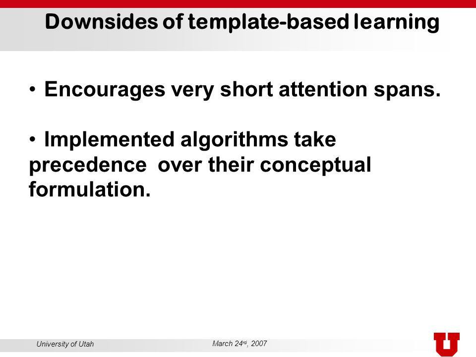 University of Utah March 24 rd, 2007 Downsides of template-based learning Encourages very short attention spans. Implemented algorithms take precedenc