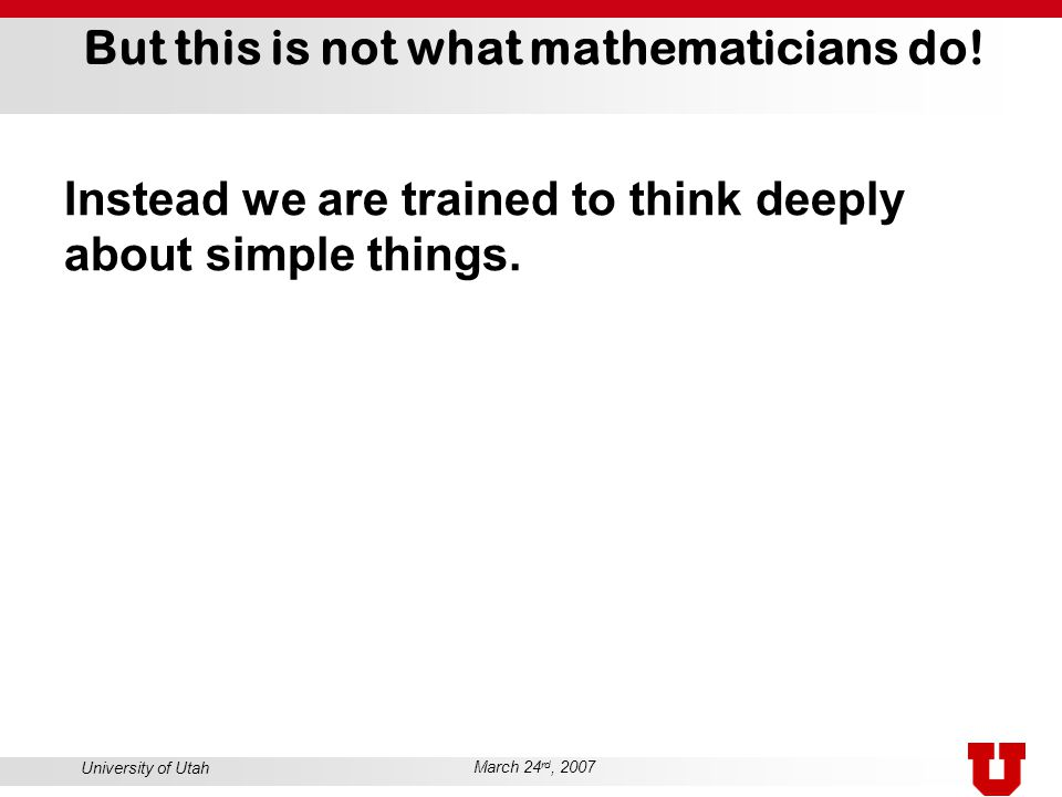 University of Utah March 24 rd, 2007 But this is not what mathematicians do! Instead we are trained to think deeply about simple things.