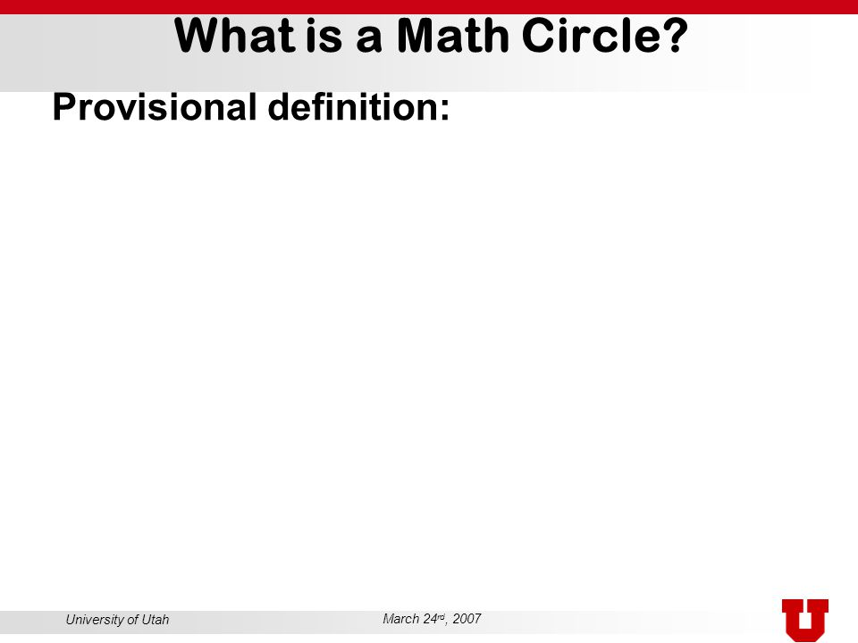 University of Utah March 24 rd, 2007 What is a Math Circle? Provisional definition: