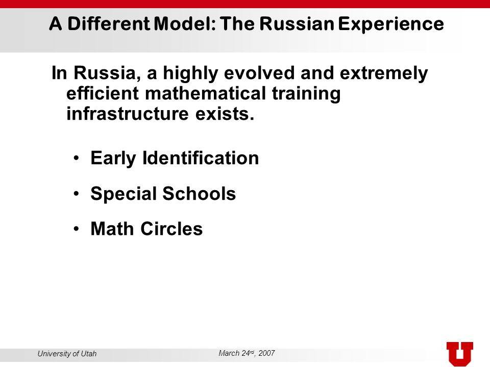 University of Utah March 24 rd, 2007 A Different Model: The Russian Experience In Russia, a highly evolved and extremely efficient mathematical traini