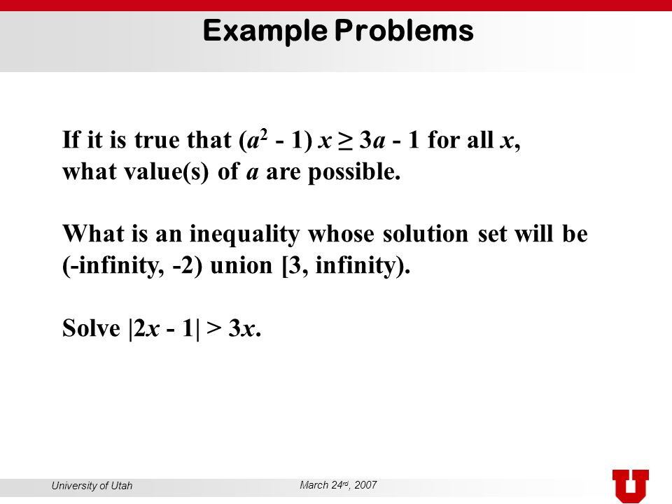 University of Utah March 24 rd, 2007 Example Problems If it is true that (a 2 - 1) x ≥ 3a - 1 for all x, what value(s) of a are possible. What is an i