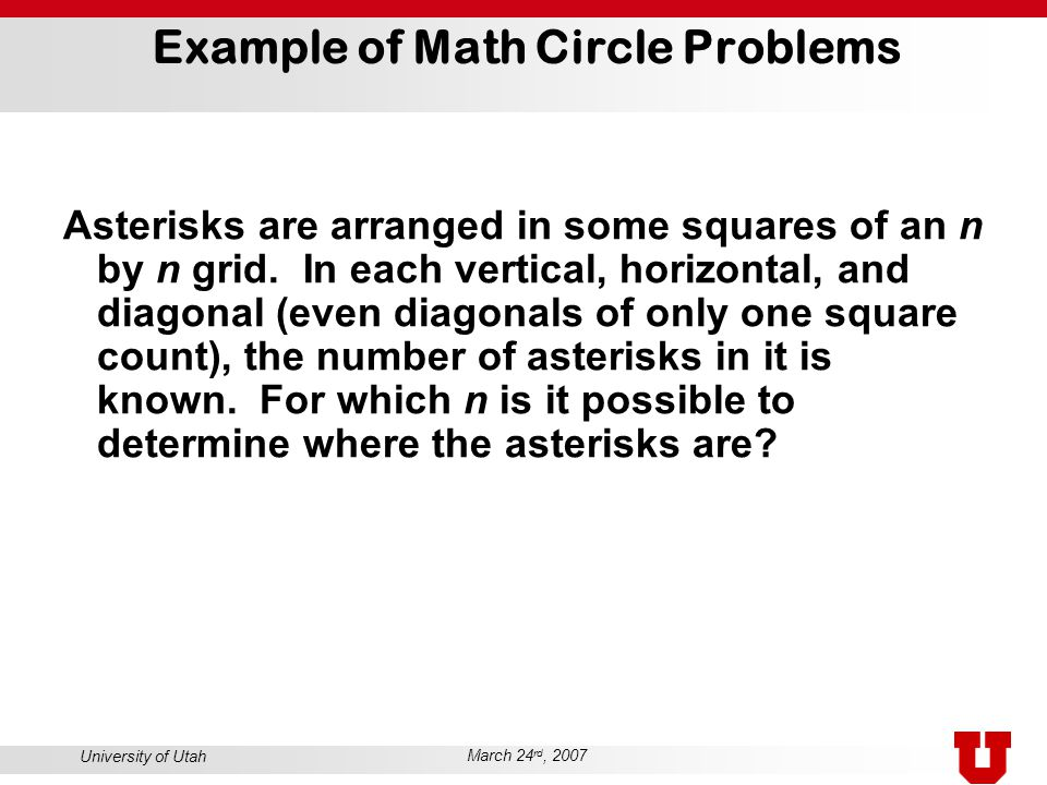 University of Utah March 24 rd, 2007 Example of Math Circle Problems Asterisks are arranged in some squares of an n by n grid. In each vertical, horiz