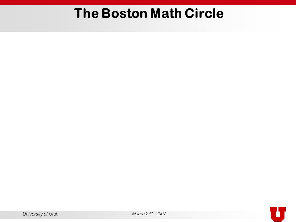University of Utah March 24 rd, 2007 The Boston Math Circle