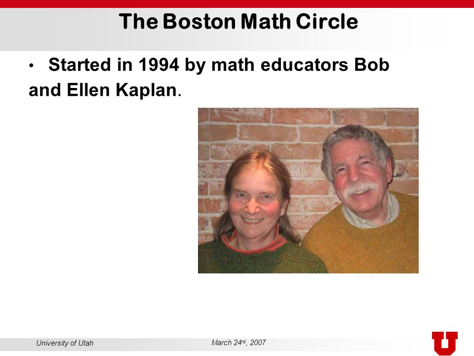 University of Utah March 24 rd, 2007 The Boston Math Circle Started in 1994 by math educators Bob and Ellen Kaplan.